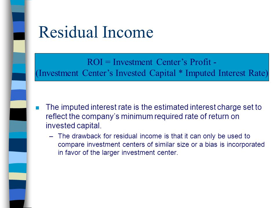Residual Income n The imputed interest rate is the estimated interest charge set to reflect the company's minimum required rate of return on invested