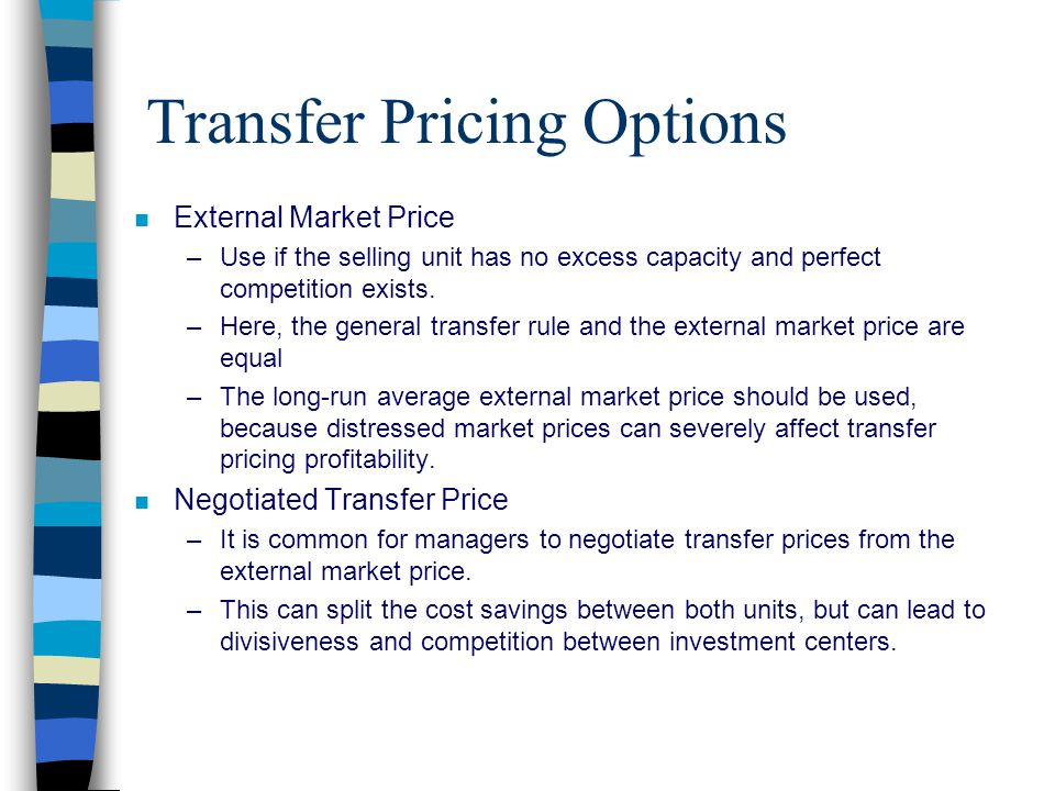 Cost-Based Transfer Pricing Options n Variable Cost –Variable cost is used as the transfer price –The biggest drawback with using variable cost is that when excess capacity exists, the selling unit can't show contribution margin on the transferred goods.