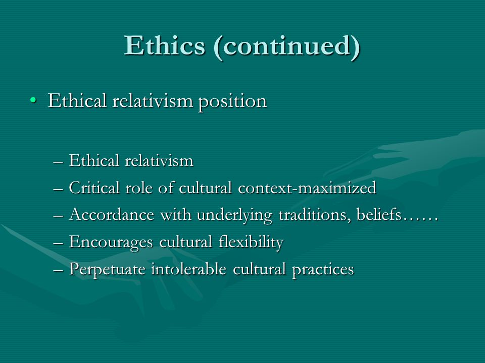 Ethics (continued) Ethical-universalism positionEthical-universalism position –Proper cultural context –Judgments require knowledge –Rely on Eurocentric moral philosophies Meta-ethics contextualismMeta-ethics contextualism –Layered contextual perspective –Each treated as unique –Broader philosophical outlook