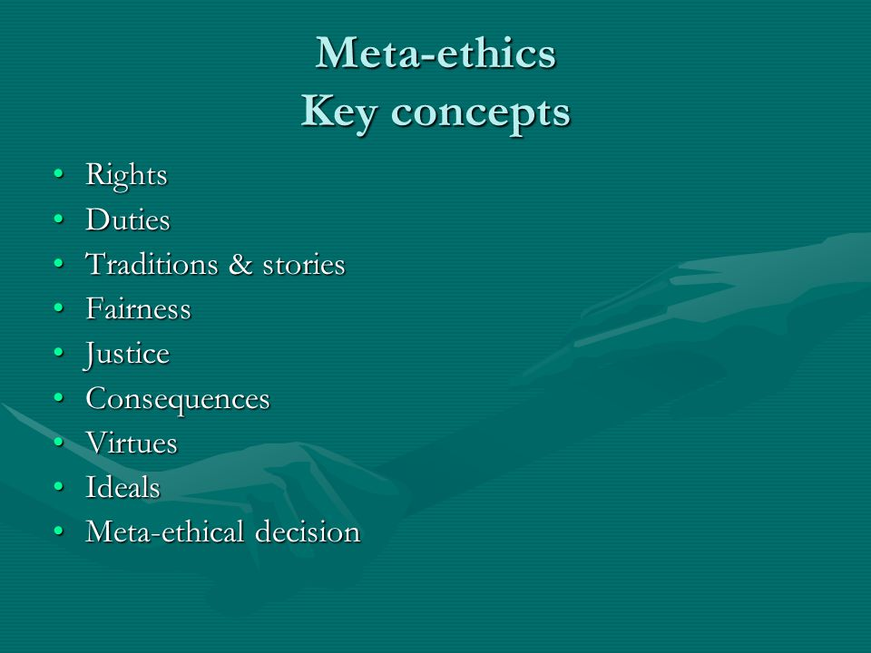 Meta-ethics Key concepts RightsRights DutiesDuties Traditions & storiesTraditions & stories FairnessFairness JusticeJustice ConsequencesConsequences VirtuesVirtues IdealsIdeals Meta-ethical decisionMeta-ethical decision