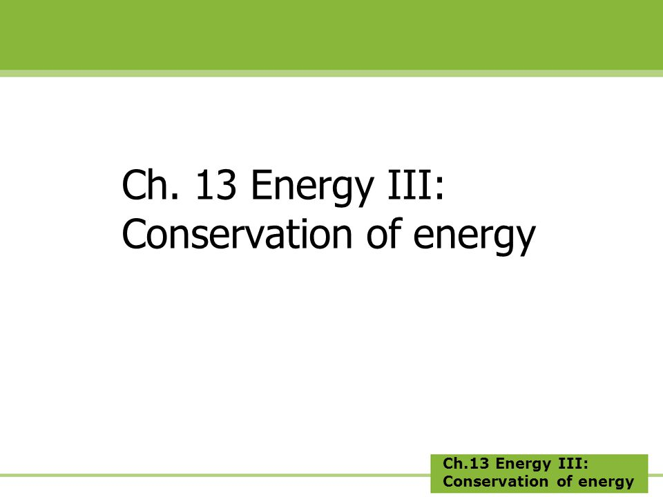 Ch.13 Energy III: Conservation of energy Ch. 13 Energy III: Conservation of energy