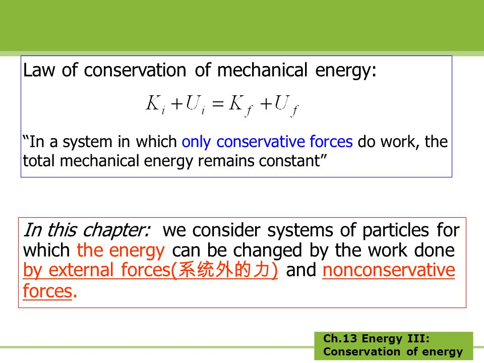 Ch.13 Energy III: Conservation of energy In this chapter: we consider systems of particles for which the energy can be changed by the work done by external forces( 系统外的力 ) and nonconservative forces.