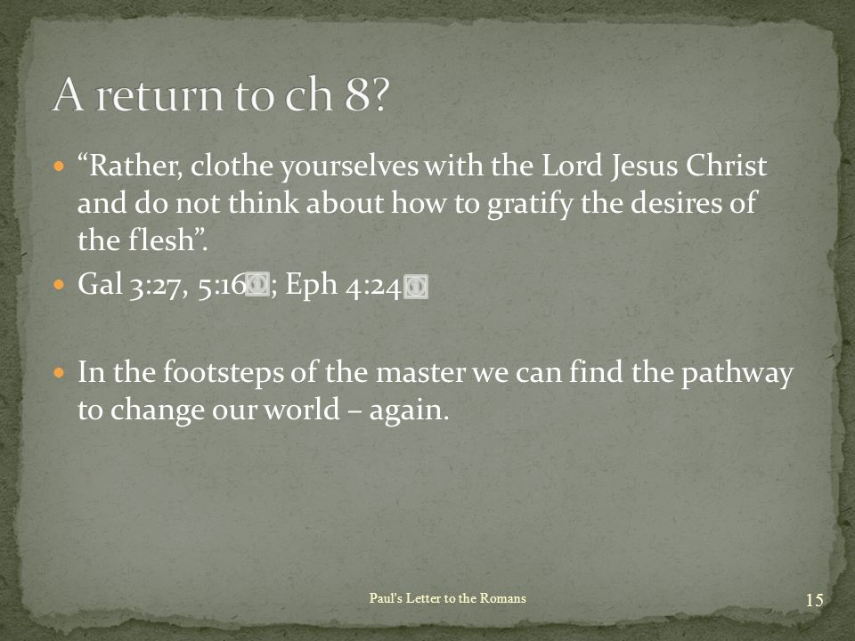 Rather, clothe yourselves with the Lord Jesus Christ and do not think about how to gratify the desires of the flesh .