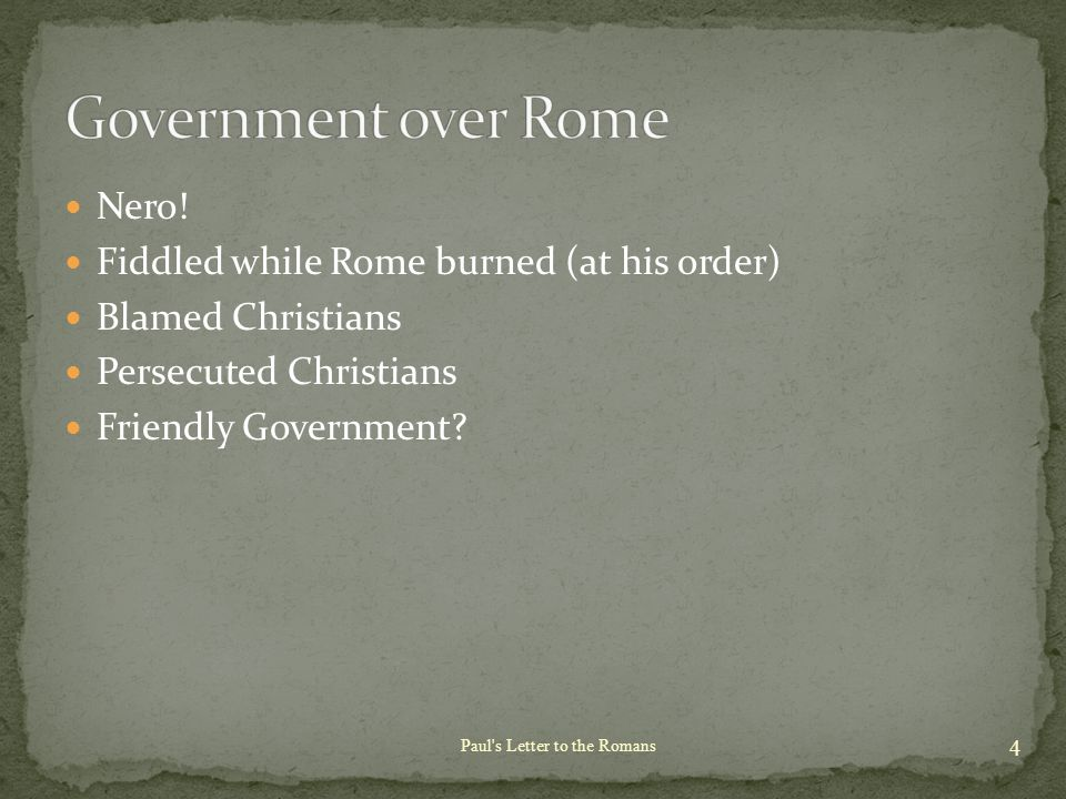 Nero! Fiddled while Rome burned (at his order) Blamed Christians Persecuted Christians Friendly Government? 4 Paul's Letter to the Romans