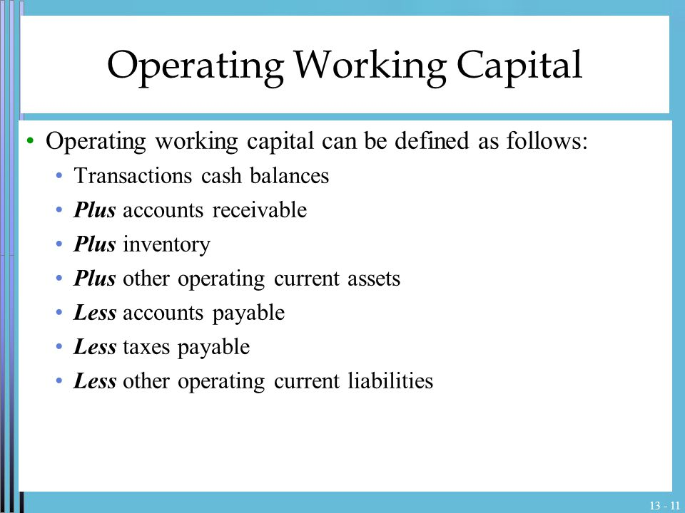 13 - 11 Operating Working Capital Operating working capital can be defined as follows: Transactions cash balances Plus accounts receivable Plus invent