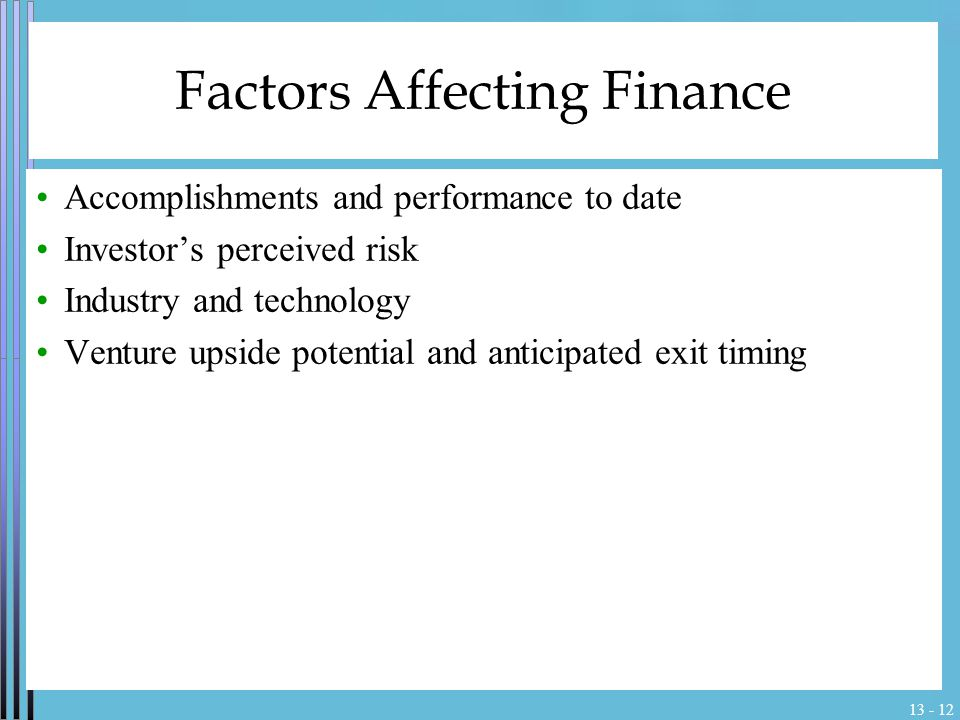 13 - 12 Factors Affecting Finance Accomplishments and performance to date Investor's perceived risk Industry and technology Venture upside potential a