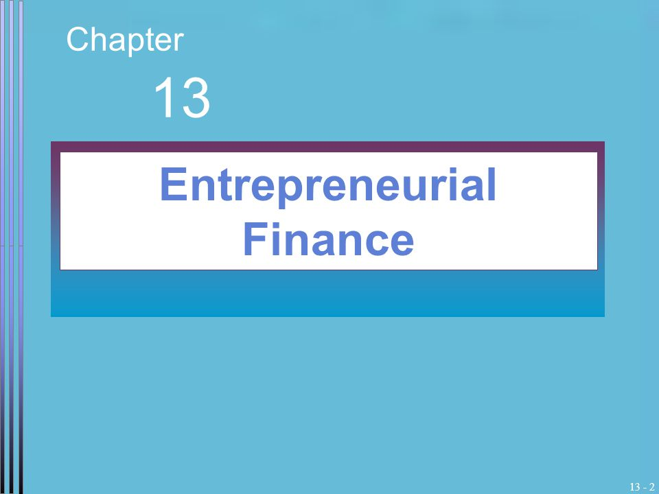 13 - 2 Chapter 13 Entrepreneurial Finance