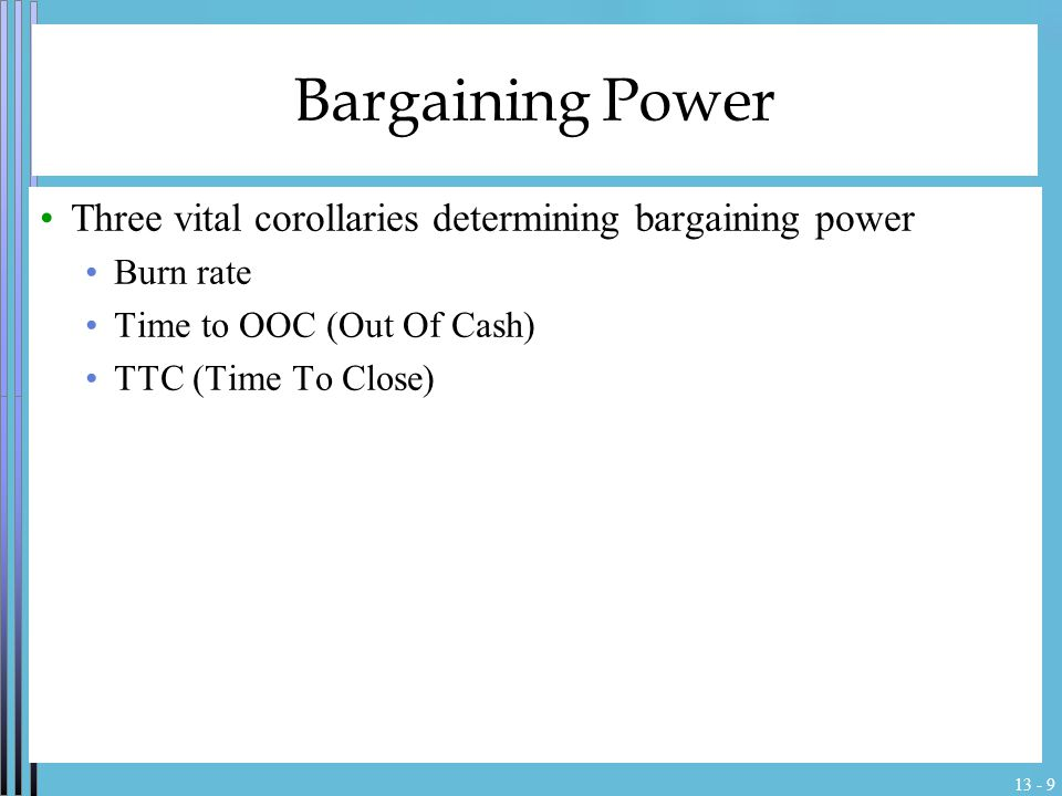 13 - 9 Bargaining Power Three vital corollaries determining bargaining power Burn rate Time to OOC (Out Of Cash) TTC (Time To Close)