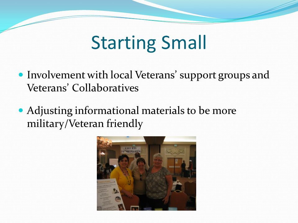 Starting Small Involvement with local Veterans' support groups and Veterans' Collaboratives Adjusting informational materials to be more military/Veteran friendly