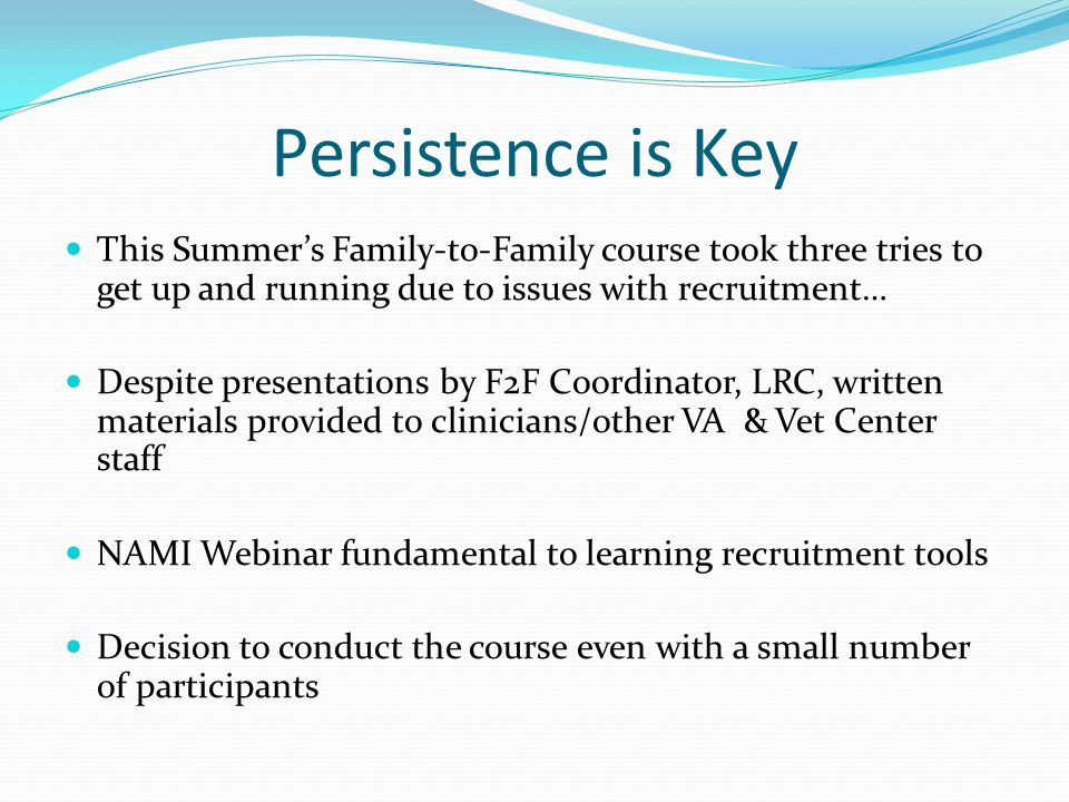 Persistence is Key This Summer's Family-to-Family course took three tries to get up and running due to issues with recruitment… Despite presentations by F2F Coordinator, LRC, written materials provided to clinicians/other VA & Vet Center staff NAMI Webinar fundamental to learning recruitment tools Decision to conduct the course even with a small number of participants