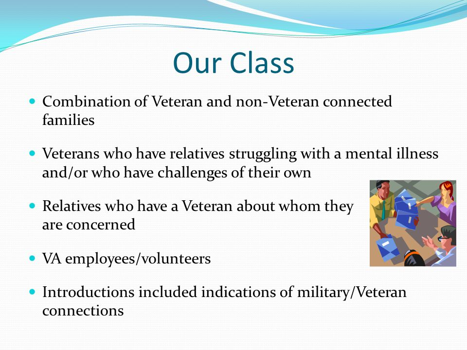Our Class Combination of Veteran and non-Veteran connected families Veterans who have relatives struggling with a mental illness and/or who have chall