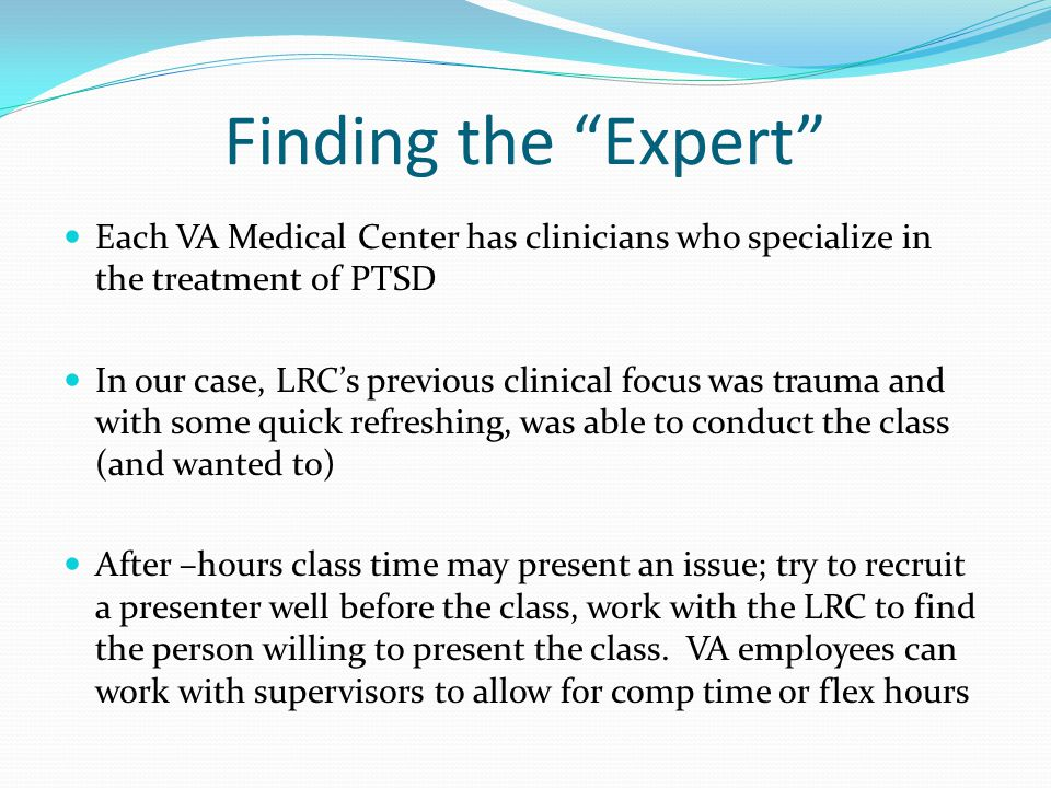 Finding the Expert Each VA Medical Center has clinicians who specialize in the treatment of PTSD In our case, LRC's previous clinical focus was trauma and with some quick refreshing, was able to conduct the class (and wanted to) After –hours class time may present an issue; try to recruit a presenter well before the class, work with the LRC to find the person willing to present the class.