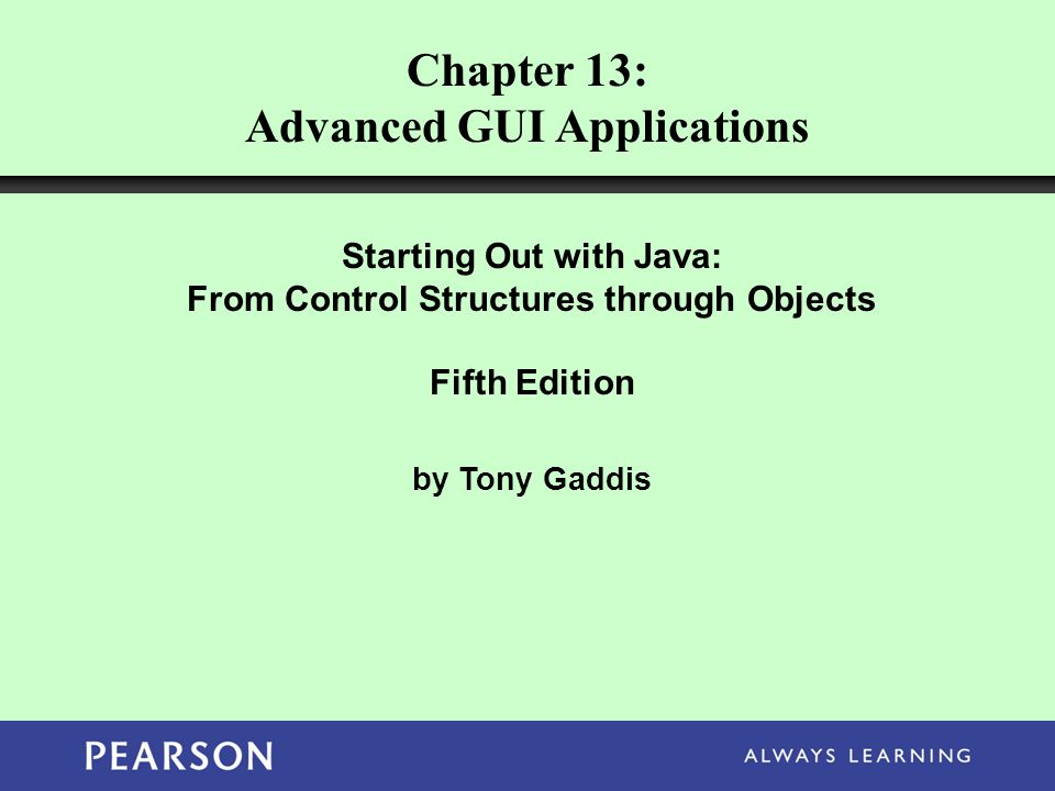Chapter 13: Advanced GUI Applications Starting Out with Java: From Control Structures through Objects Fifth Edition by Tony Gaddis