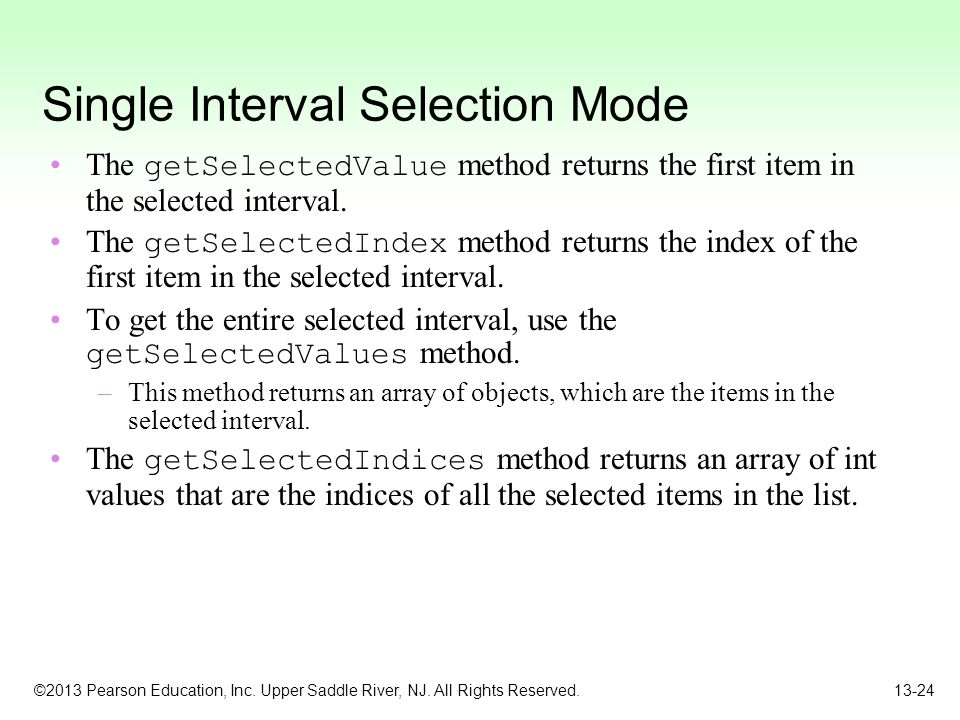 ©2013 Pearson Education, Inc. Upper Saddle River, NJ. All Rights Reserved. 13-24 Single Interval Selection Mode The getSelectedValue method returns th