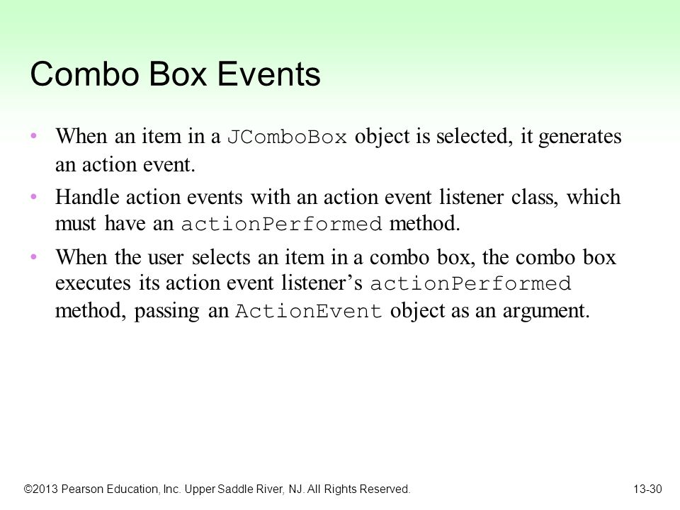 ©2013 Pearson Education, Inc. Upper Saddle River, NJ. All Rights Reserved. 13-30 Combo Box Events When an item in a JComboBox object is selected, it g