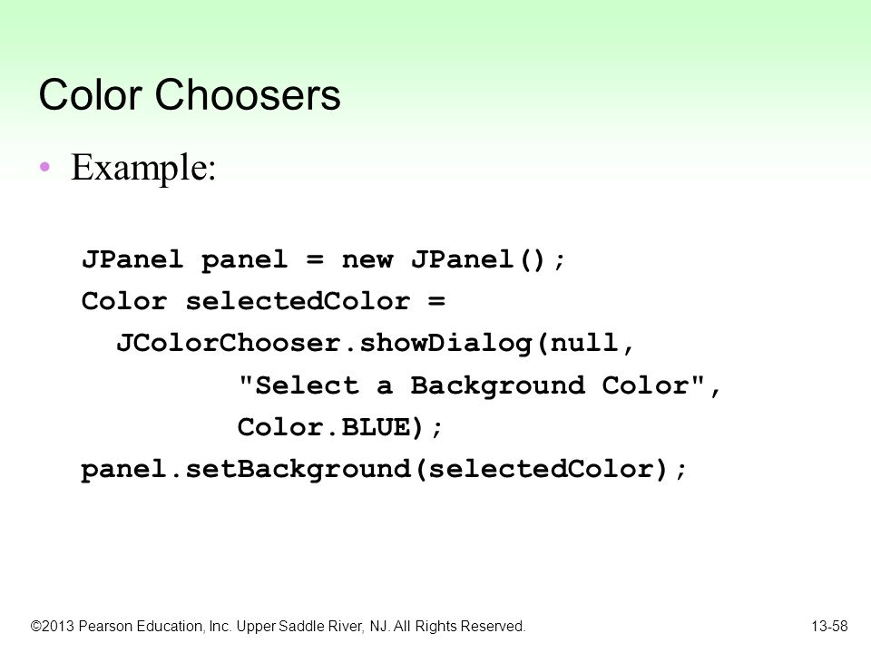 ©2013 Pearson Education, Inc. Upper Saddle River, NJ. All Rights Reserved. 13-58 Color Choosers Example: JPanel panel = new JPanel(); Color selectedCo