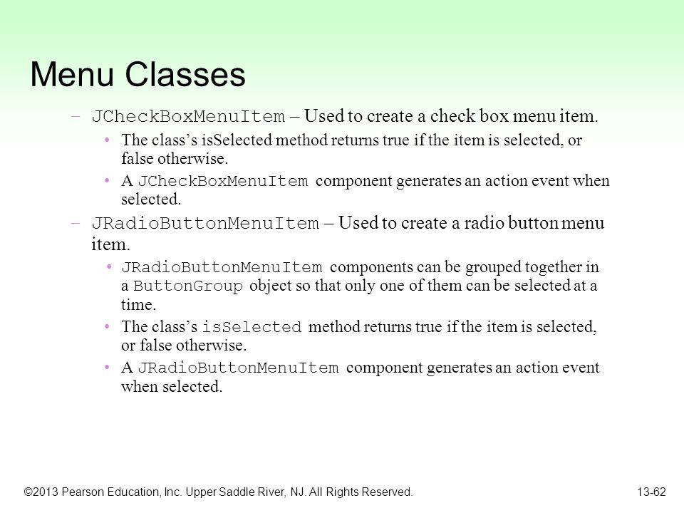 ©2013 Pearson Education, Inc. Upper Saddle River, NJ. All Rights Reserved. 13-62 Menu Classes –JCheckBoxMenuItem – Used to create a check box menu ite