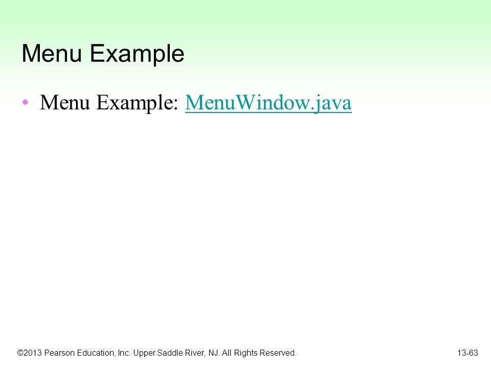 ©2013 Pearson Education, Inc. Upper Saddle River, NJ. All Rights Reserved. 13-63 Menu Example Menu Example: MenuWindow.javaMenuWindow.java