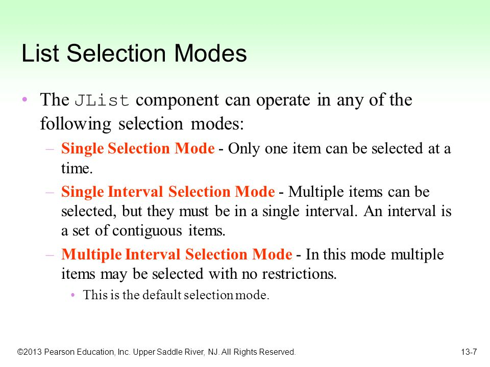 ©2013 Pearson Education, Inc. Upper Saddle River, NJ. All Rights Reserved. 13-7 List Selection Modes The JList component can operate in any of the fol