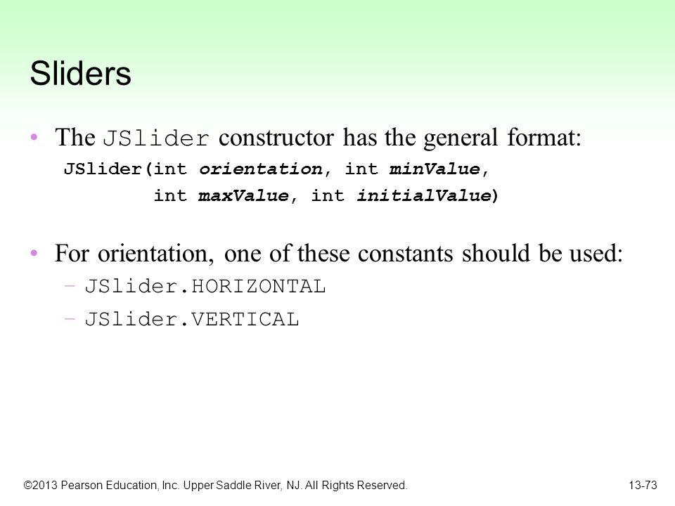 ©2013 Pearson Education, Inc. Upper Saddle River, NJ. All Rights Reserved. 13-73 Sliders The JSlider constructor has the general format: JSlider(int o