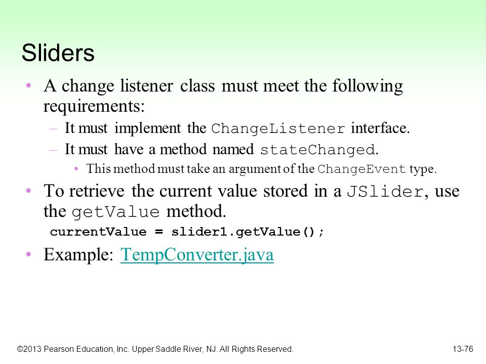 ©2013 Pearson Education, Inc. Upper Saddle River, NJ. All Rights Reserved. 13-76 Sliders A change listener class must meet the following requirements: