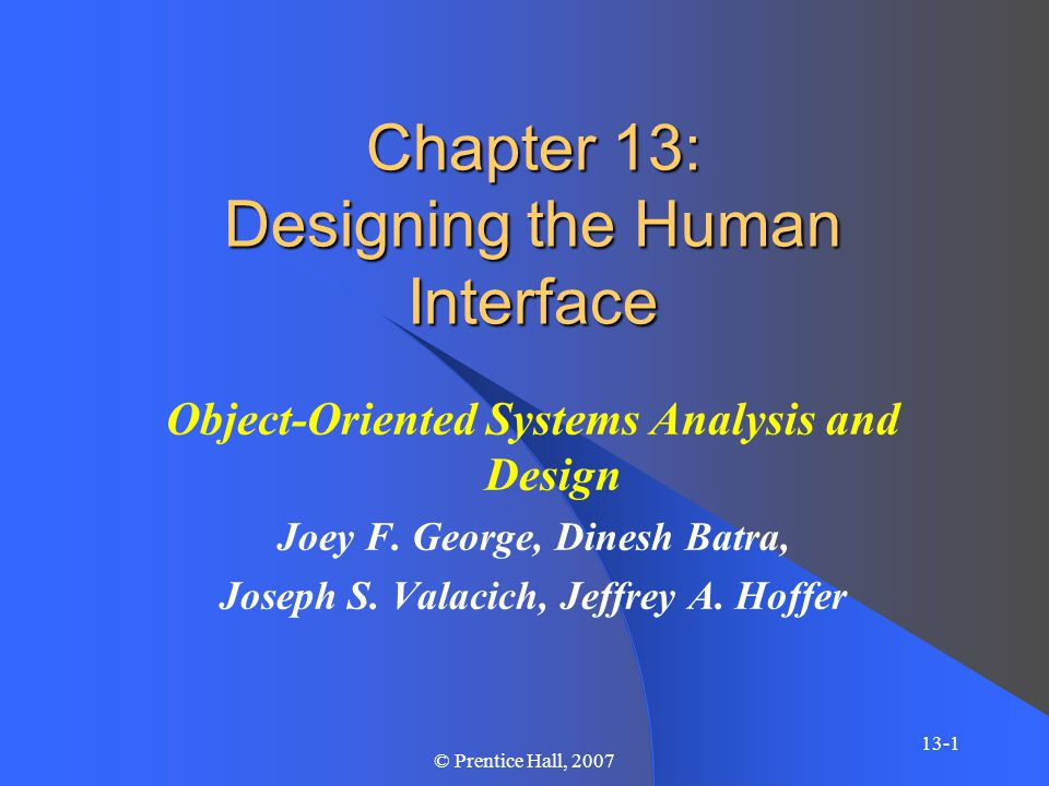 Chapter 13 13-32 © Prentice Hall, 2007 Guidelines for Dialogue Design – Consistency – Allow sequence, shortcuts, and reversals in navigation – Frequent feedback – Logical grouping and sequencing of diagrams, with beginning, middle, and end – Comprehensive error handling – Maximize ease and control of use