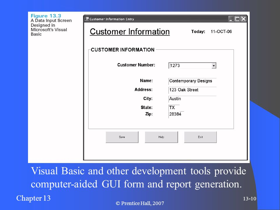 Chapter 13 13-10 © Prentice Hall, 2007 Visual Basic and other development tools provide computer-aided GUI form and report generation.