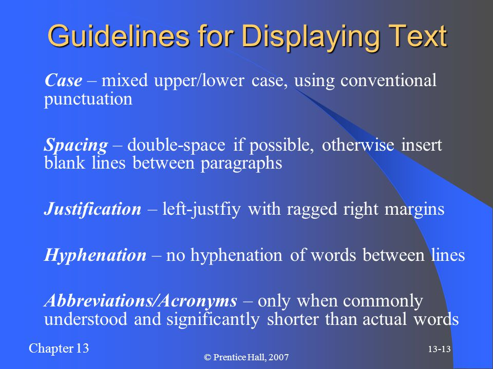 Chapter 13 13-13 © Prentice Hall, 2007 Guidelines for Displaying Text Case – mixed upper/lower case, using conventional punctuation Spacing – double-space if possible, otherwise insert blank lines between paragraphs Justification – left-justfiy with ragged right margins Hyphenation – no hyphenation of words between lines Abbreviations/Acronyms – only when commonly understood and significantly shorter than actual words