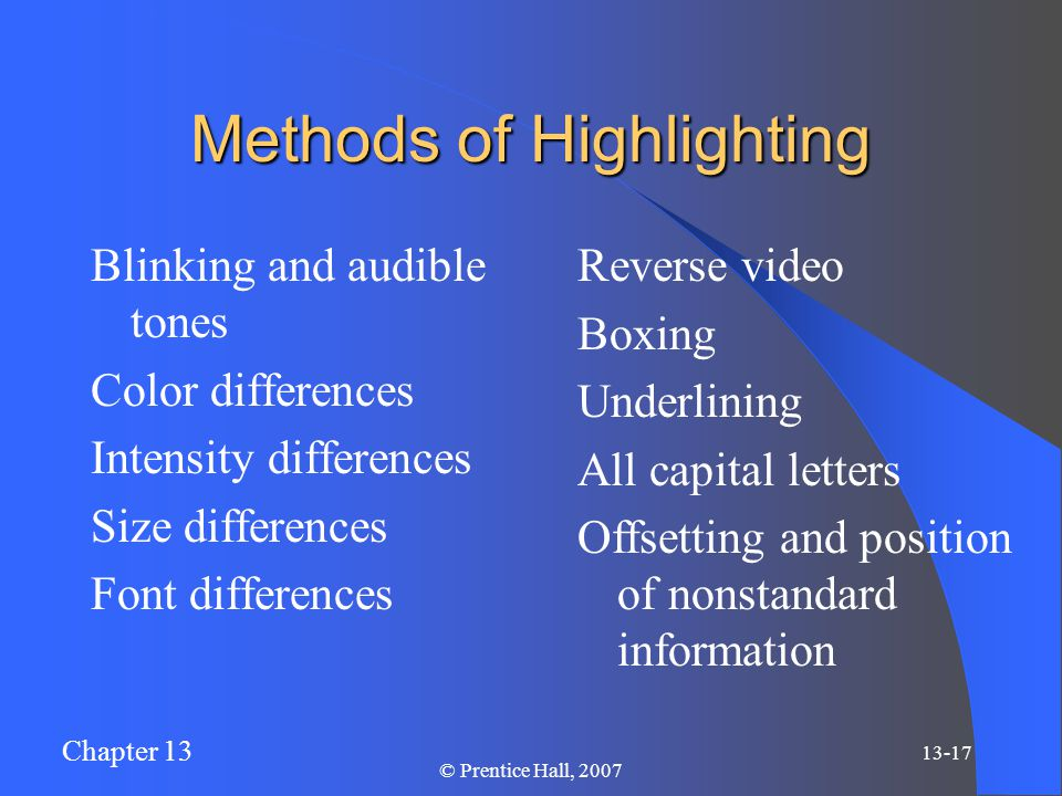 Chapter 13 13-17 © Prentice Hall, 2007 Methods of Highlighting Blinking and audible tones Color differences Intensity differences Size differences Font differences Reverse video Boxing Underlining All capital letters Offsetting and position of nonstandard information