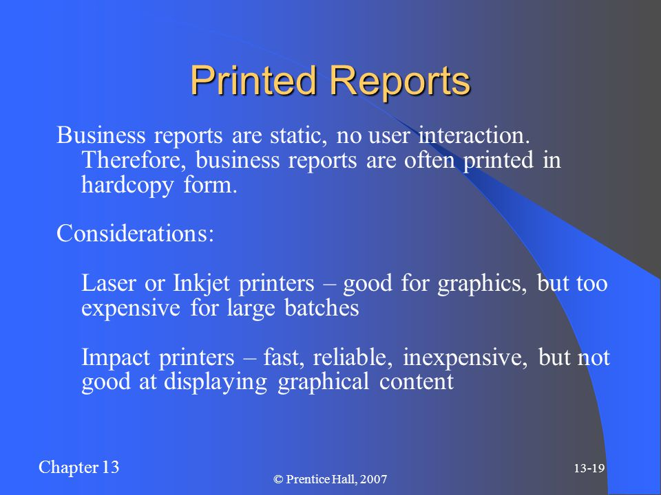 Chapter 13 13-19 © Prentice Hall, 2007 Printed Reports Business reports are static, no user interaction.