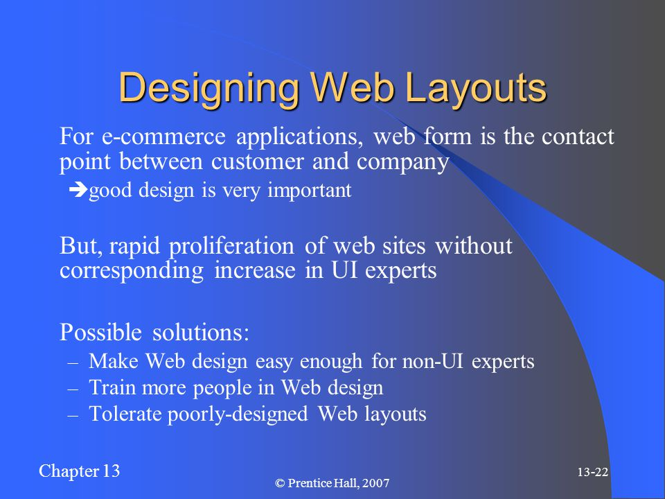 Chapter 13 13-22 © Prentice Hall, 2007 Designing Web Layouts For e-commerce applications, web form is the contact point between customer and company  good design is very important But, rapid proliferation of web sites without corresponding increase in UI experts Possible solutions: – Make Web design easy enough for non-UI experts – Train more people in Web design – Tolerate poorly-designed Web layouts