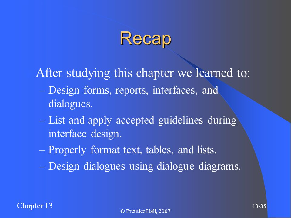 Chapter 13 13-35 © Prentice Hall, 2007 Recap After studying this chapter we learned to: – Design forms, reports, interfaces, and dialogues.