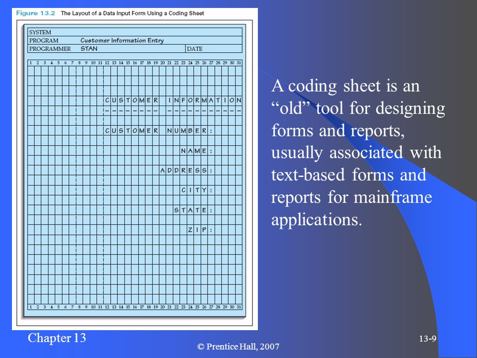 Chapter 13 13-9 © Prentice Hall, 2007 A coding sheet is an old tool for designing forms and reports, usually associated with text-based forms and reports for mainframe applications.