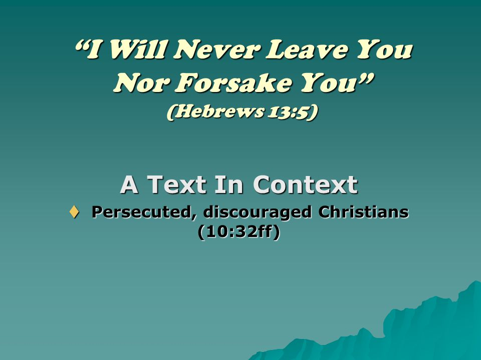 """I Will Never Leave You Nor Forsake You"" (Hebrews 13:5) A Text In Context  Persecuted, discouraged Christians (10:32ff)"