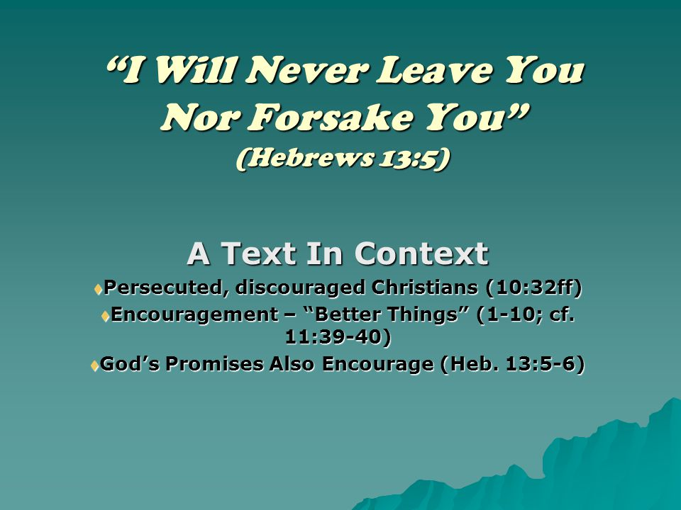 """I Will Never Leave You Nor Forsake You"" (Hebrews 13:5) A Text In Context  Persecuted, discouraged Christians (10:32ff)  Encouragement – ""Better Thi"
