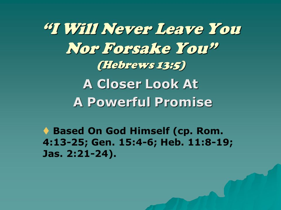 """I Will Never Leave You Nor Forsake You"" (Hebrews 13:5) A Closer Look At A Powerful Promise A Powerful Promise  Based On God Himself (cp. Rom. 4:13-2"