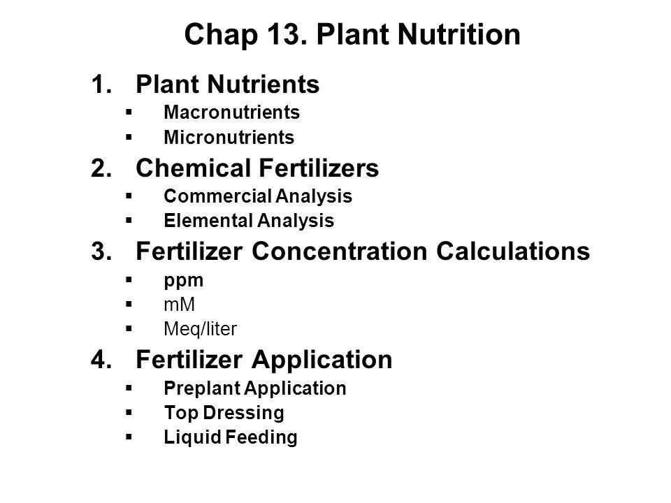 Chap 13. Plant Nutrition 1.Plant Nutrients  Macronutrients  Micronutrients 2.Chemical Fertilizers  Commercial Analysis  Elemental Analysis 3.Ferti