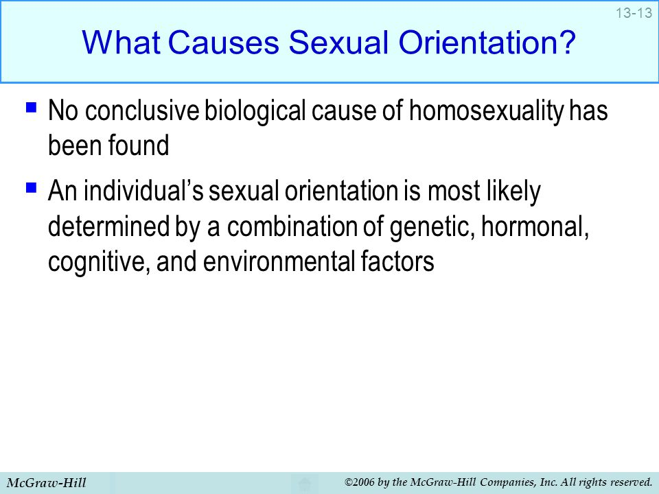 McGraw-Hill ©2006 by the McGraw-Hill Companies, Inc. All rights reserved. 13-13 What Causes Sexual Orientation?  No conclusive biological cause of ho