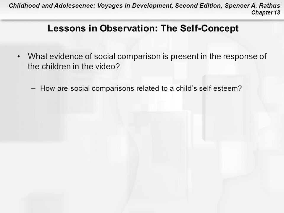 Childhood and Adolescence: Voyages in Development, Second Edition, Spencer A. Rathus Chapter 13 Lessons in Observation: The Self-Concept What evidence