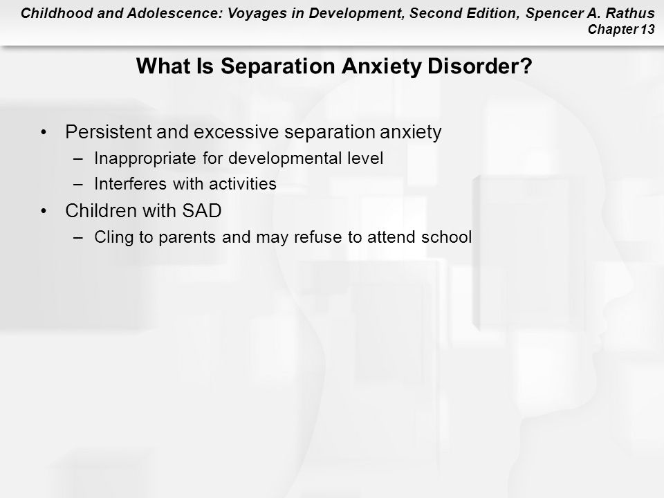 Childhood and Adolescence: Voyages in Development, Second Edition, Spencer A. Rathus Chapter 13 Persistent and excessive separation anxiety –Inappropr