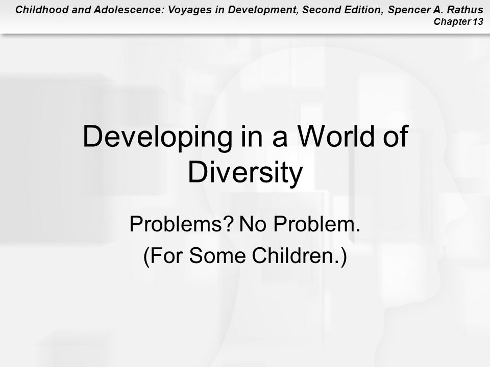 Childhood and Adolescence: Voyages in Development, Second Edition, Spencer A. Rathus Chapter 13 Developing in a World of Diversity Problems? No Proble