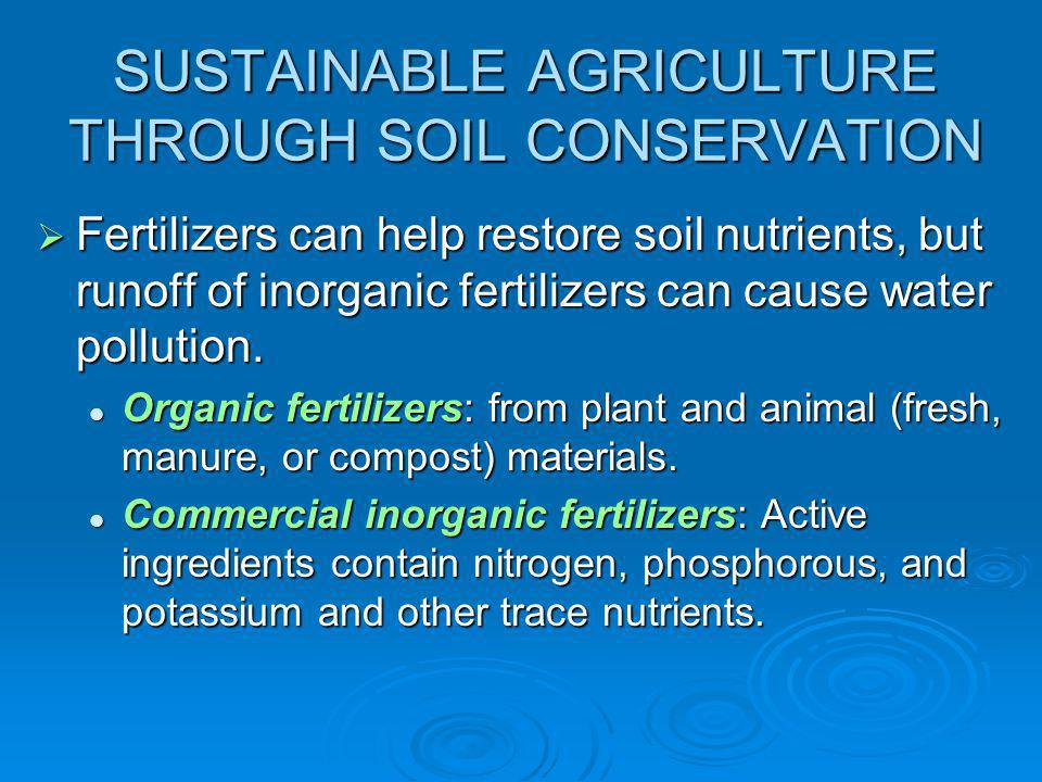 SUSTAINABLE AGRICULTURE THROUGH SOIL CONSERVATION  Fertilizers can help restore soil nutrients, but runoff of inorganic fertilizers can cause water pollution.