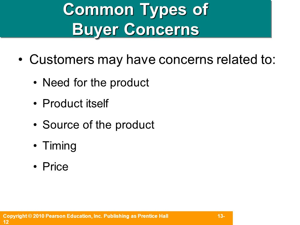Copyright © 2010 Pearson Education, Inc. Publishing as Prentice Hall 13- 12 Common Types of Buyer Concerns Customers may have concerns related to: Nee