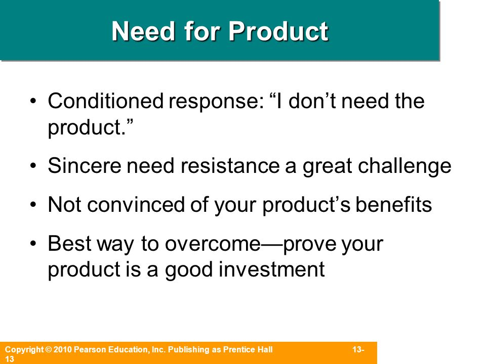 "Copyright © 2010 Pearson Education, Inc. Publishing as Prentice Hall 13- 13 Need for Product Conditioned response: ""I don't need the product."" Sincere"