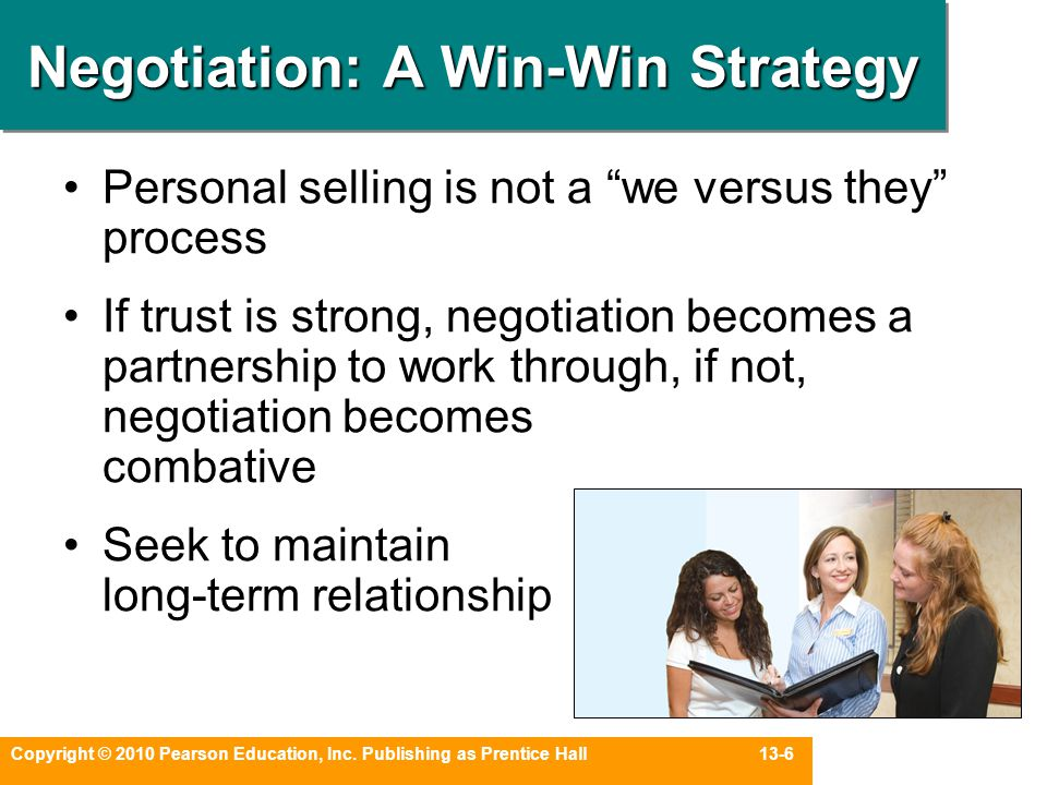 "Copyright © 2010 Pearson Education, Inc. Publishing as Prentice Hall 13-6 Negotiation: A Win-Win Strategy Personal selling is not a ""we versus they"" p"