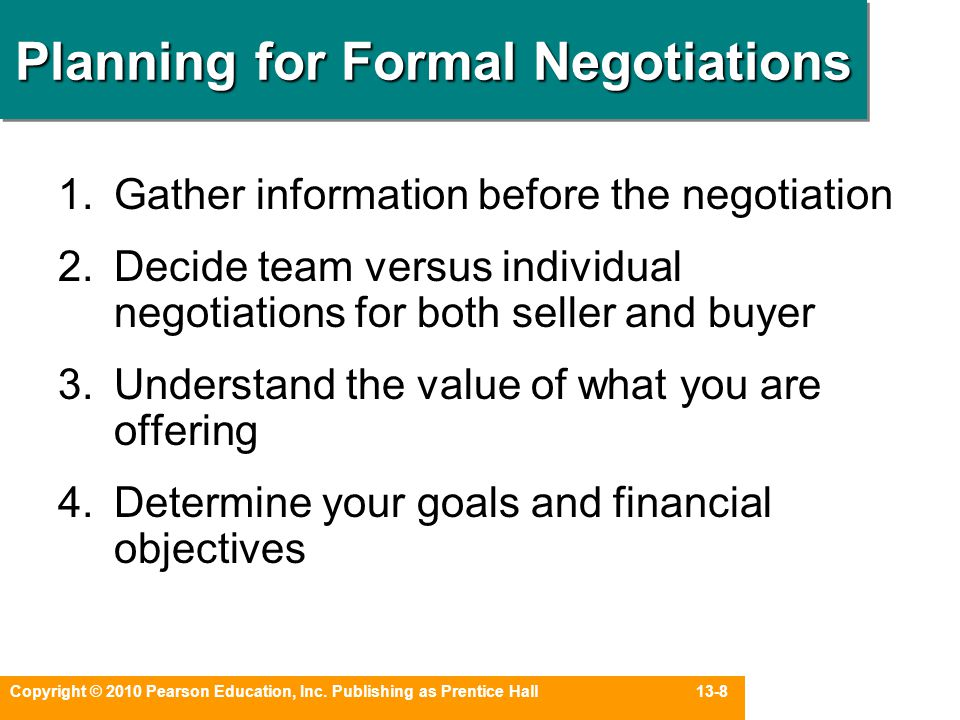 Copyright © 2010 Pearson Education, Inc. Publishing as Prentice Hall 13-8 Planning for Formal Negotiations 1.Gather information before the negotiation