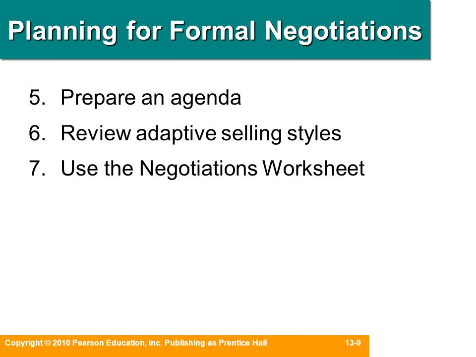 Copyright © 2010 Pearson Education, Inc. Publishing as Prentice Hall 13-9 Planning for Formal Negotiations 5.Prepare an agenda 6.Review adaptive selli