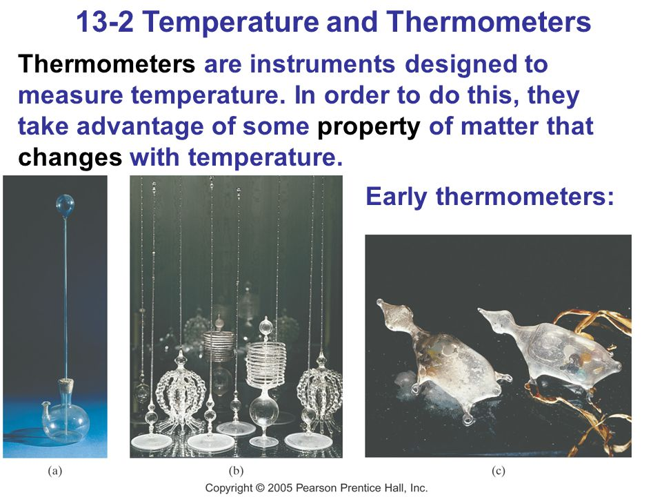 13-2 Temperature and Thermometers Common thermometers used today include the liquid-in-glass type and the bimetallic strip.