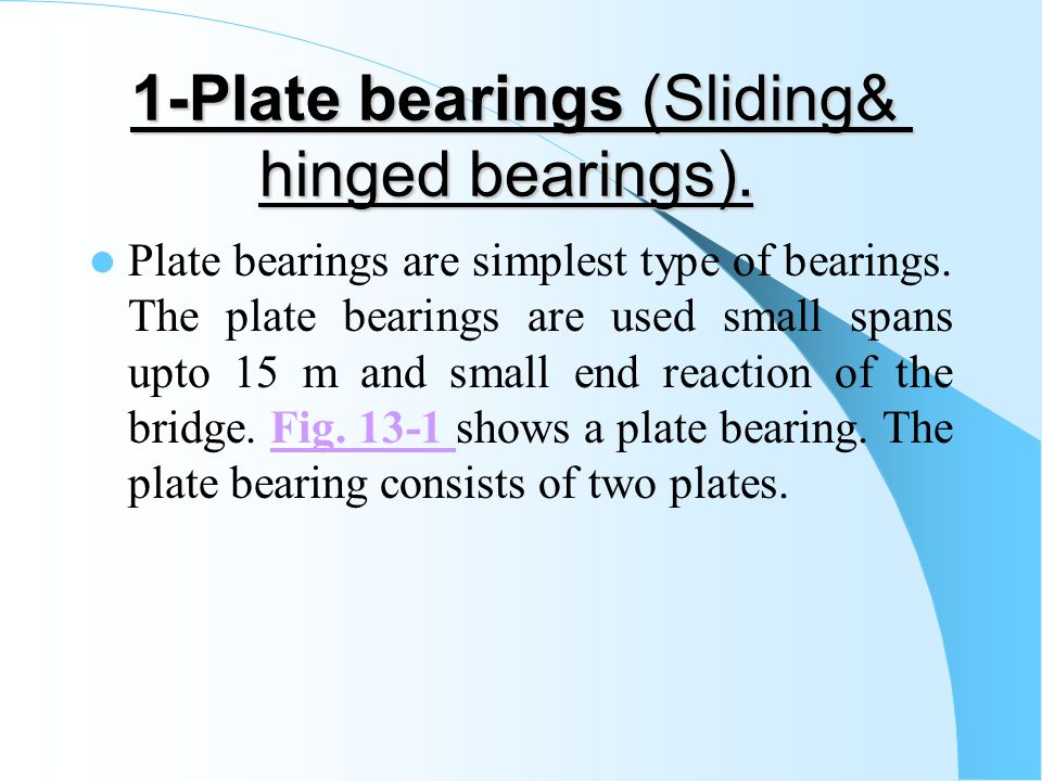 1-Plate bearings (Sliding& hinged bearings). Plate bearings are simplest type of bearings. The plate bearings are used small spans upto 15 m and small