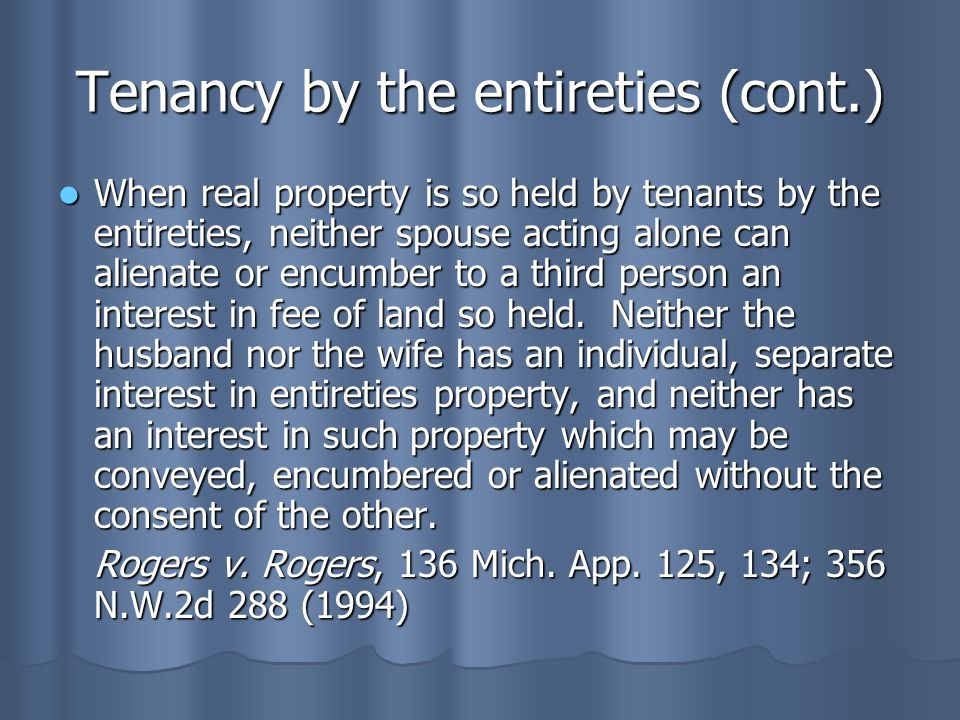 Tenancy by the entireties (cont.) When real property is so held by tenants by the entireties, neither spouse acting alone can alienate or encumber to